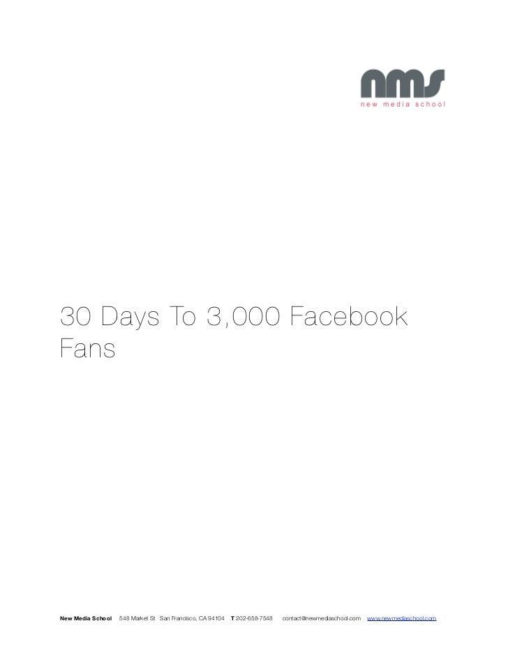 30 Days To 3,000 FacebookFansNew Media School   548 Market St San Francisco, CA 94104   T 202-658-7548   contact@newmedias...