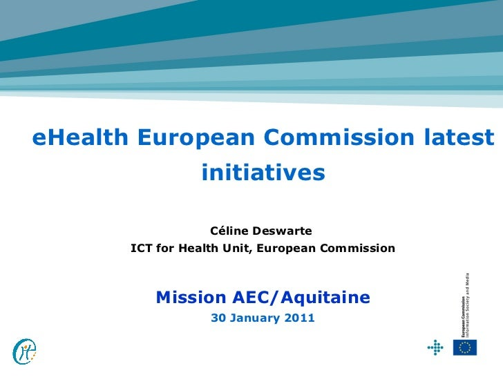 eHealth European Commission latest                 initiatives                   Céline Deswarte       ICT for Health Unit...