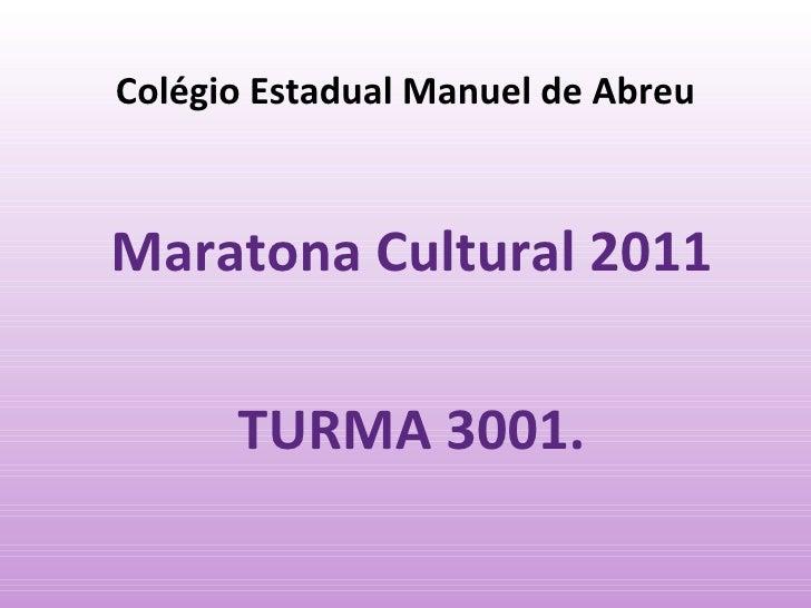 Colégio Estadual Manuel de Abreu Maratona Cultural 2011  TURMA 3001.