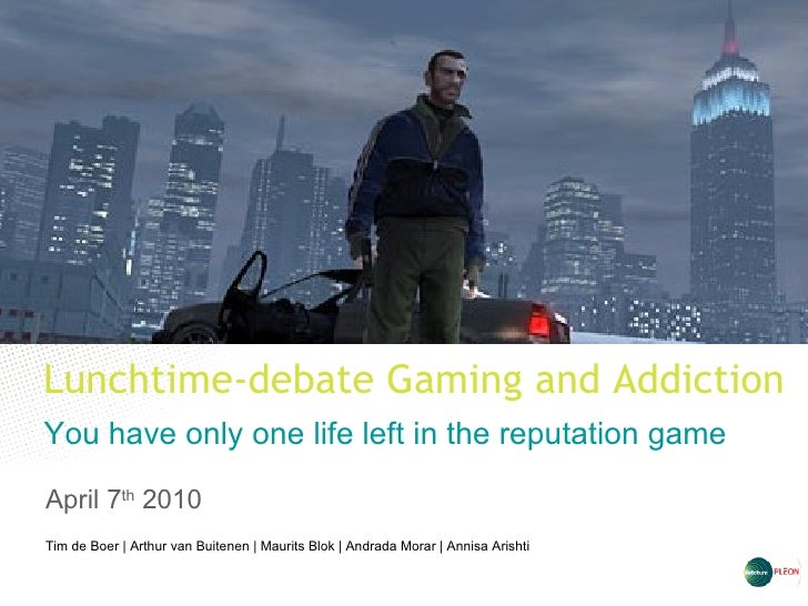 Lunchtime-debate Gaming and Addiction  You have only one life left in the reputation game April 7 th  2010 Tim de Boer   A...