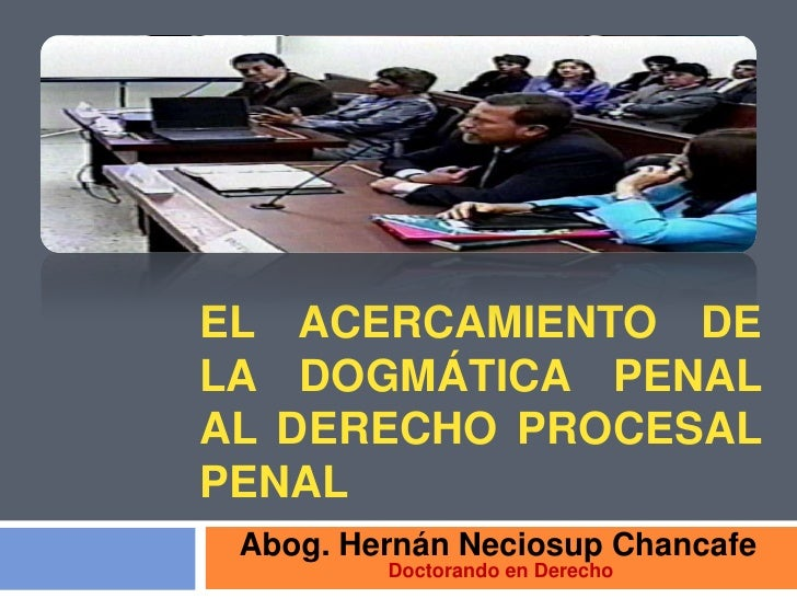 EL ACERCAMIENTO DELA DOGMÁTICA PENALAL DERECHO PROCESALPENAL Abog. Hernán Neciosup Chancafe         Doctorando en Derecho