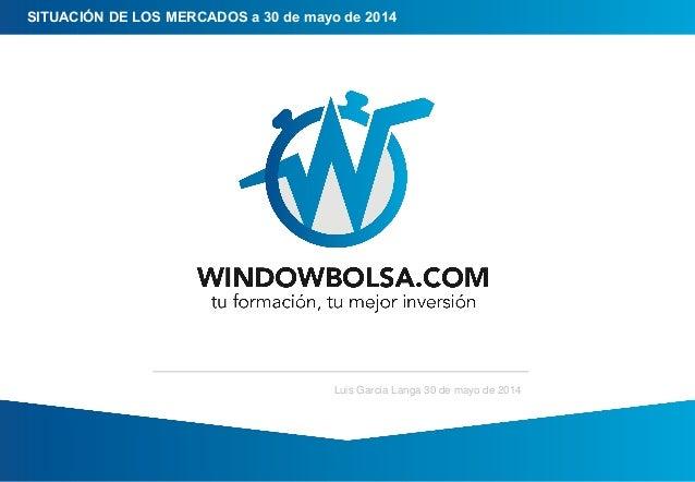 SITUACIÓN DE LOS MERCADOS a 30 de mayo de 2014 Luis García Langa 30 de mayo de 2014