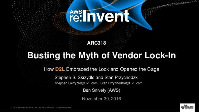 © 2016, Amazon Web Services, Inc. or its Affiliates. All rights reserved. November 30, 2016 Busting the Myth of Vendor Loc...