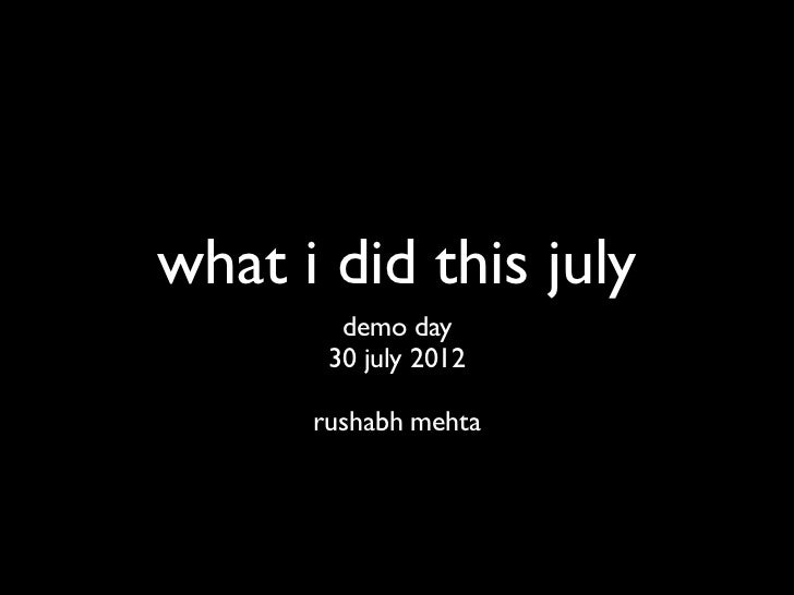what i did this july         demo day        30 july 2012        rushabh mehta