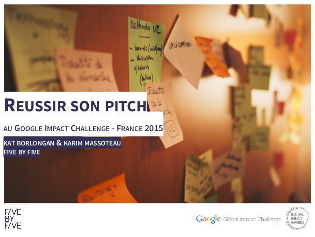 1 REUSSIR SON PITCH AU GOOGLE IMPACT CHALLENGE - FRANCE 2015 KAT BORLONGAN & KARIM MASSOTEAU FIVE BY FIVE