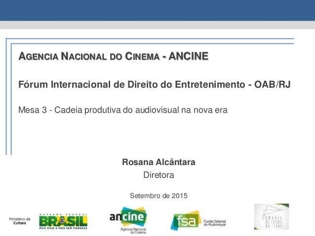 AGENCIA NACIONAL DO CINEMA - ANCINE Fórum Internacional de Direito do Entretenimento - OAB/RJ Mesa 3 - Cadeia produtiva do...