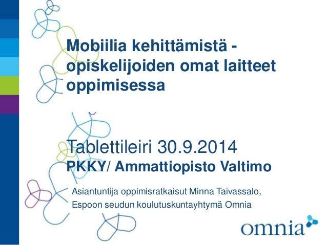 Mobiilia kehittämistä -  opiskelijoiden omat laitteet  oppimisessa  Tablettileiri 30.9.2014  PKKY/ Ammattiopisto Valtimo  ...