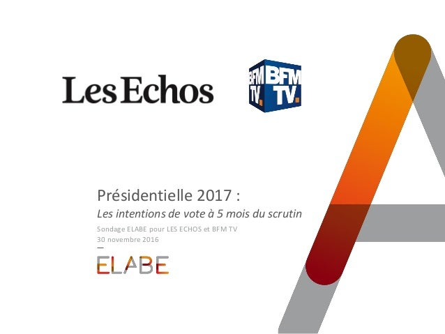 Présidentielle 2017 : Les intentions de vote à 5 mois du scrutin Sondage ELABE pour LES ECHOS et BFM TV 30 novembre 2016