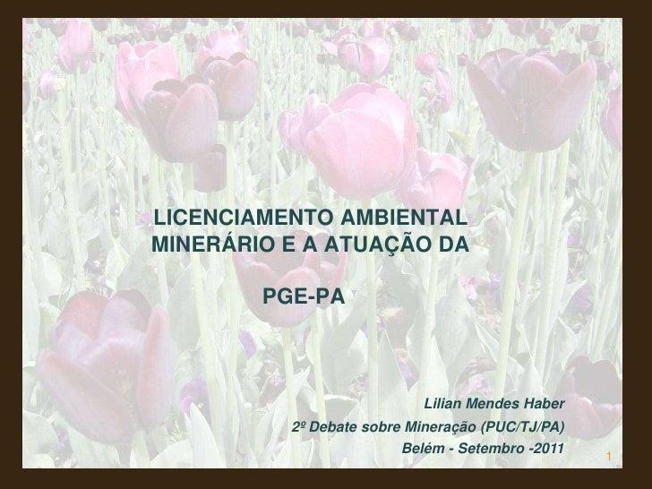 1<br />LICENCIAMENTO AMBIENTAL MINERÁRIO E A ATUAÇÃO DA PGE-PA<br />Lilian Mendes Haber        <br />2º Debate sobre Mine...