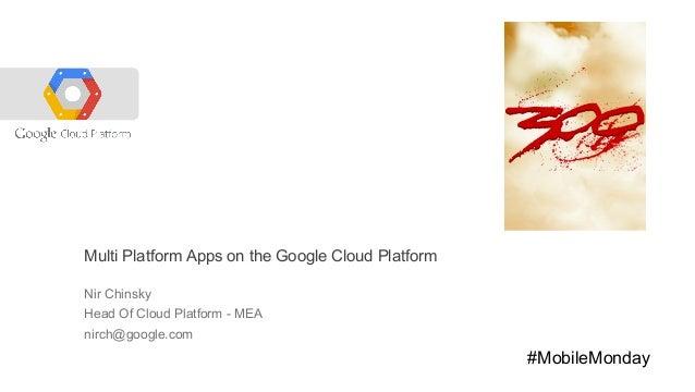 Multi Platform Apps on the Google Cloud Platform Nir Chinsky Head Of Cloud Platform - MEA nirch@google.com  #MobileMonday