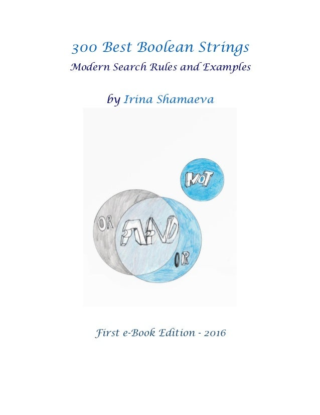 300 Best Boolean Strings Modern Search Rules and Examples by Irina Shamaeva First e-Book Edition - 2016