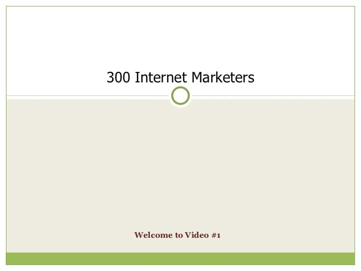 Welcome to Video #1   300 Internet Marketers