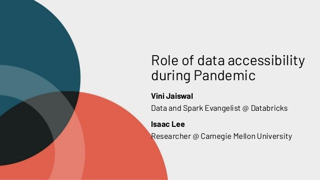 Role of data accessibility during Pandemic Vini Jaiswal Data and Spark Evangelist @ Databricks Isaac Lee Researcher @ Carn...