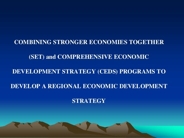 COMBINING STRONGER ECONOMIES TOGETHER  (SET) and COMPREHENSIVE ECONOMIC  DEVELOPMENT STRATEGY (CEDS) PROGRAMS TO  DEVELOP ...