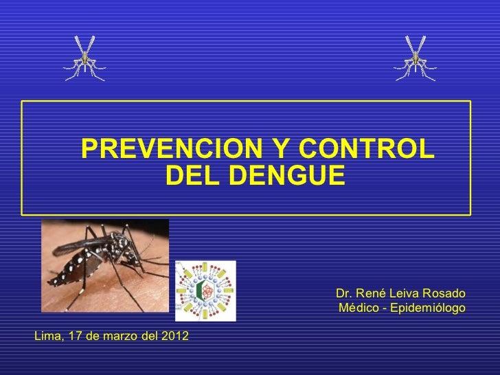 PREVENCION Y CONTROL           DEL DENGUE                             Dr. René Leiva Rosado                             Mé...