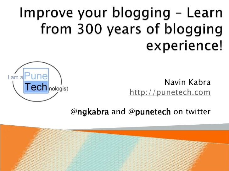 Improve your blogging – Learn from 300 years of blogging experience!<br />Navin Kabra<br />http://punetech.com<br />@ngkab...