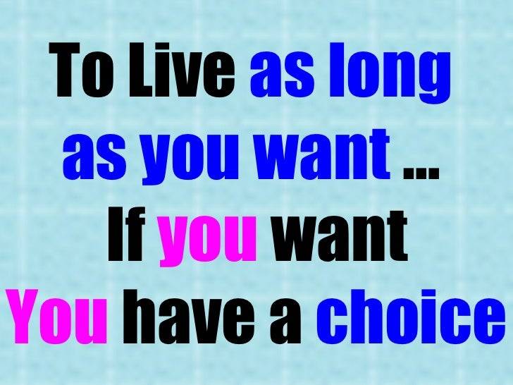 To Live  as long  as you want  …  If  you  want You  have a  choice