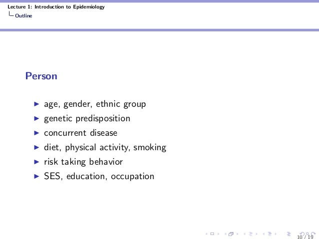 Lecture 1: Introduction to Epidemiology Outline Person age, gender, ethnic group genetic predisposition concurrent disease...