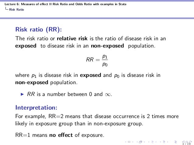 Lecture 6: Measures of effect II Risk Ratio and Odds Ratio with examples in Stata Risk Ratio Risk ratio (RR): The risk rati...
