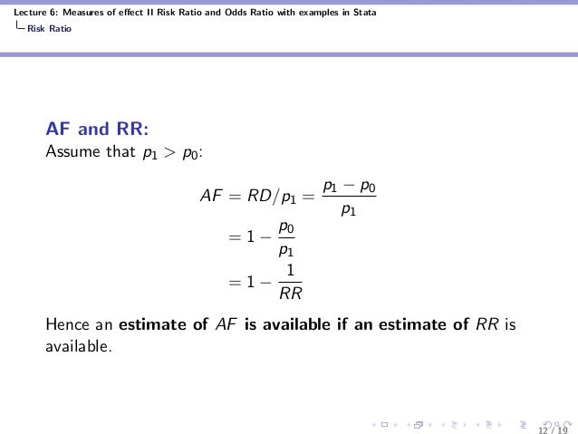 Lecture 6: Measures of effect II Risk Ratio and Odds Ratio with examples in Stata Risk Ratio AF and RR: Assume that p1 > p0...