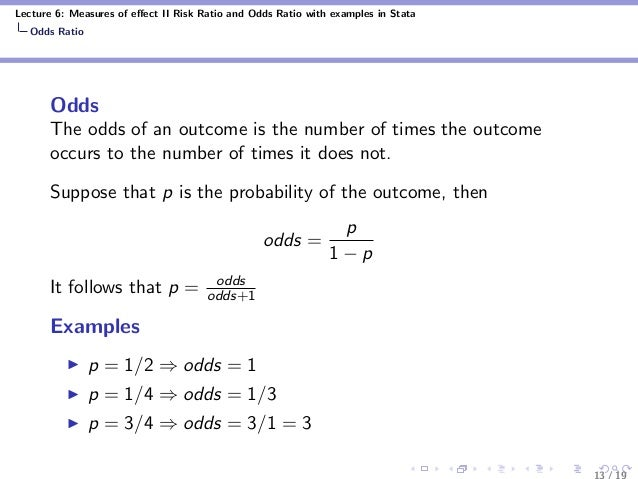 Lecture 6: Measures of effect II Risk Ratio and Odds Ratio with examples in Stata Odds Ratio Odds The odds of an outcome is...