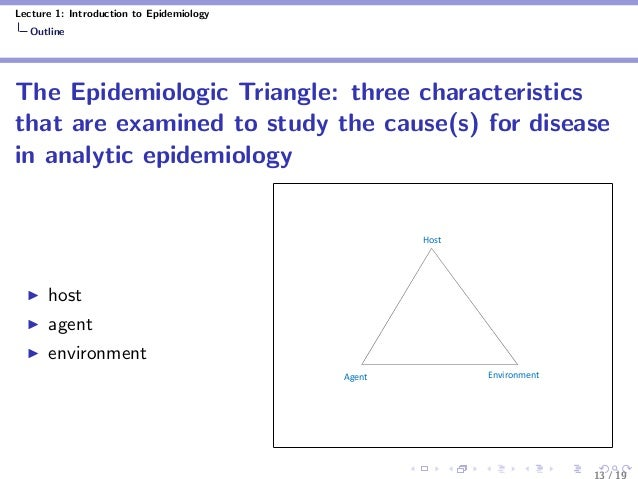 Lecture 1: Introduction to Epidemiology Outline The Epidemiologic Triangle: three characteristics that are examined to stu...