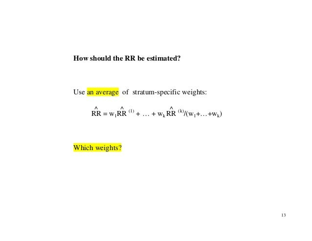 13 How should the RR be estimated? Use an average of stratum-specific weights: RR ^ = w1RR ^ (1) + … + wk RR ^ (k) /(w1+…+...