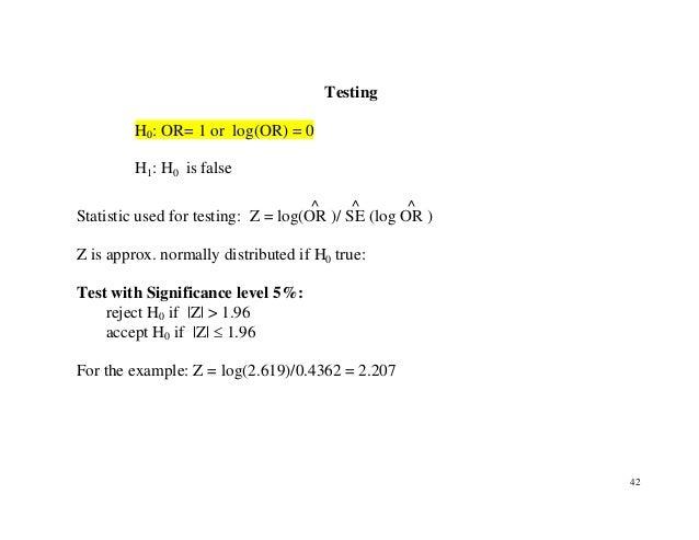 42 Testing H0: OR= 1 or log(OR) = 0 H1: H0 is false Statistic used for testing: Z = log(OR ^ )/ SE ^ (log OR ^ ) Z is appr...