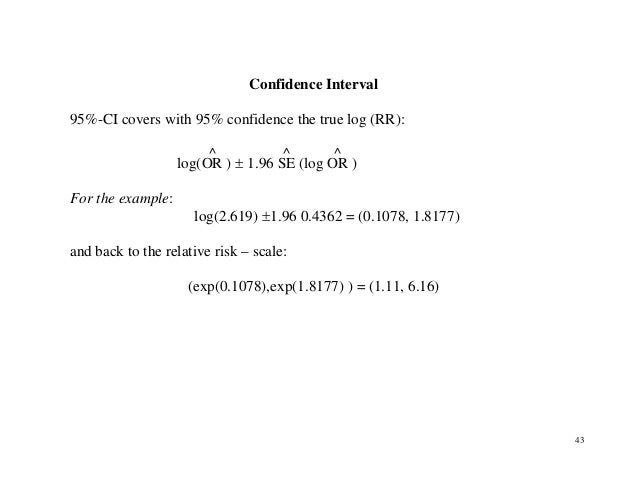 43 Confidence Interval 95%-CI covers with 95% confidence the true log (RR): log(OR ^ ) ± 1.96 SE ^ (log OR ^ ) For the exa...