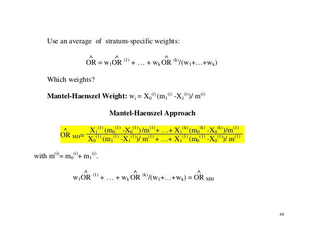 48 Use an average of stratum-specific weights: OR ^ = w1OR ^ (1) + … + wk OR ^ (k) /(w1+…+wk) Which weights? Mantel-Haensz...