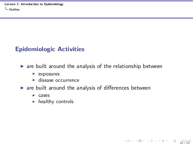 Lecture 1: Introduction to Epidemiology Outline Epidemiologic Activities are built around the analysis of the relationship...