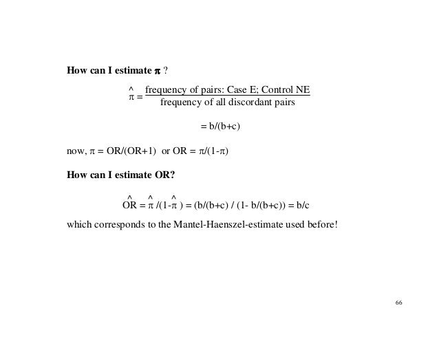 66 How can I estimate π ? π ^ = frequency of pairs: Case E; Control NE frequency of all discordant pairs = b/(b+c) now, π ...