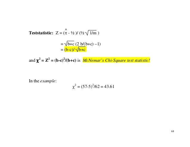 68 Teststatistic: Z = (π ^ - ½ )/ (½ 1/m ) = b+c (2 b/(b+c) –1) = (b-c)/ b+c and χ2 = Z2 = (b-c)2 /(b+c) is McNemar's Chi-...