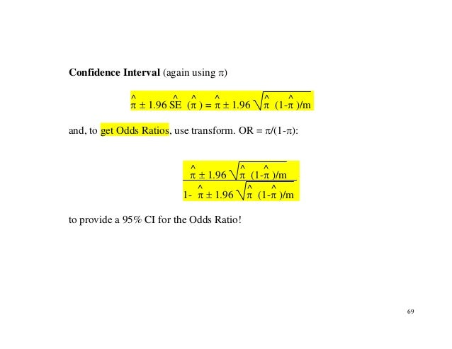 69 Confidence Interval (again using π) π ^ ± 1.96 SE ^ (π ^ ) = π ^ ± 1.96 π ^ (1-π ^ )/m and, to get Odds Ratios, use tra...