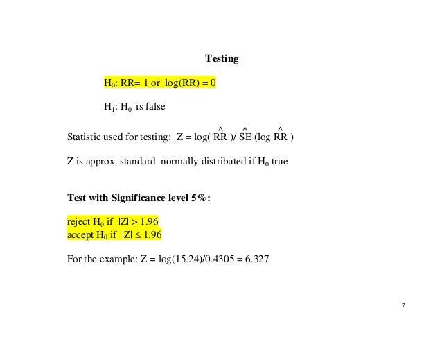 7 Testing H0: RR= 1 or log(RR) = 0 H1: H0 is false Statistic used for testing: Z = log( RR ^ )/ SE ^ (log RR ^ ) Z is appr...
