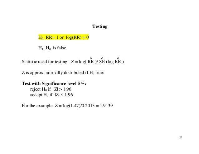 27 Testing H0: RR= 1 or log(RR) = 0 H1: H0 is false Statistic used for testing: Z = log( RR ^ )/ SE ^ (log RR ^ ) Z is app...