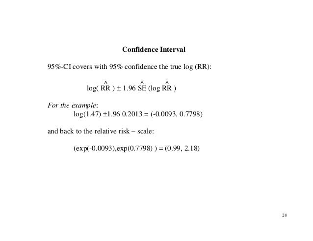 28 Confidence Interval 95%-CI covers with 95% confidence the true log (RR): log( RR ^ ) ± 1.96 SE ^ (log RR ^ ) For the ex...