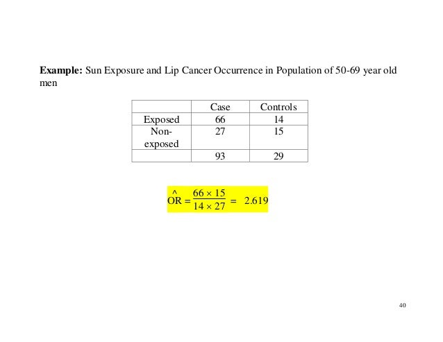 40 Example: Sun Exposure and Lip Cancer Occurrence in Population of 50-69 year old men Case Controls Exposed 66 14 Non- ex...