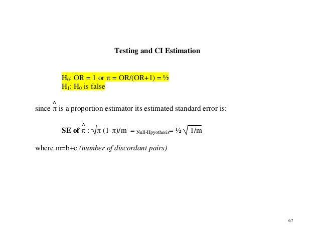 67 Testing and CI Estimation H0: OR = 1 or π = OR/(OR+1) = ½ H1: H0 is false since π ^ is a proportion estimator its estim...