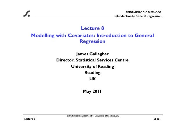 EPIDEMIOLOGIC METHODS Introduction to General Regression © Statistical Services Centre, University of Reading, UK Lecture ...