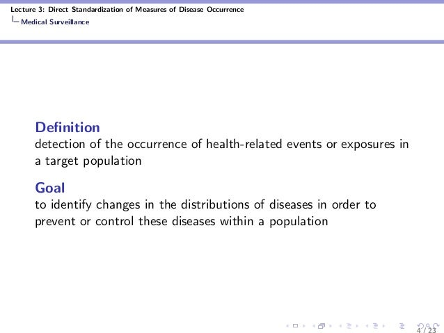 Lecture 3: Direct Standardization of Measures of Disease Occurrence Medical Surveillance Definition detection of the occurr...