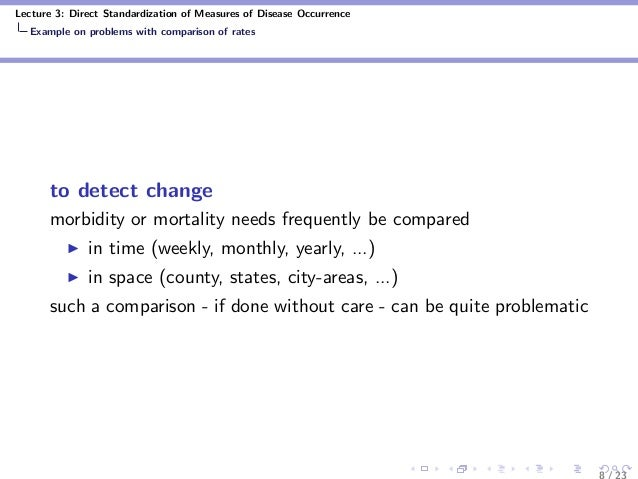 Lecture 3: Direct Standardization of Measures of Disease Occurrence Example on problems with comparison of rates to detect...