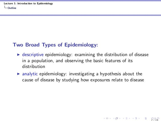 Lecture 1: Introduction to Epidemiology Outline Two Broad Types of Epidemiology: descriptive epidemiology: examining the d...