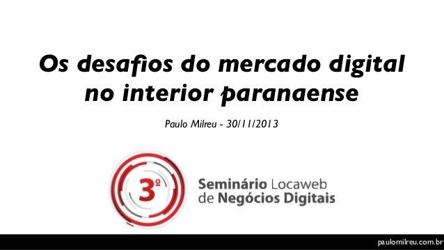 Os desafios do mercado digital no interior paranaense Paulo Milreu - 30/11/2013  paulomilreu.com.br