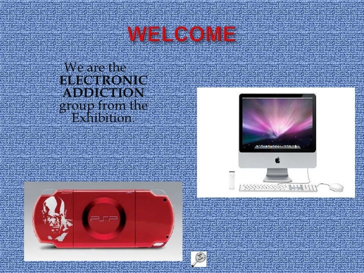 WELCOME<br />We are the ELECTRONIC ADDICTION group from the Exhibition. <br />