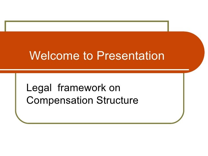 Welcome to Presentation Legal  framework on Compensation Structure
