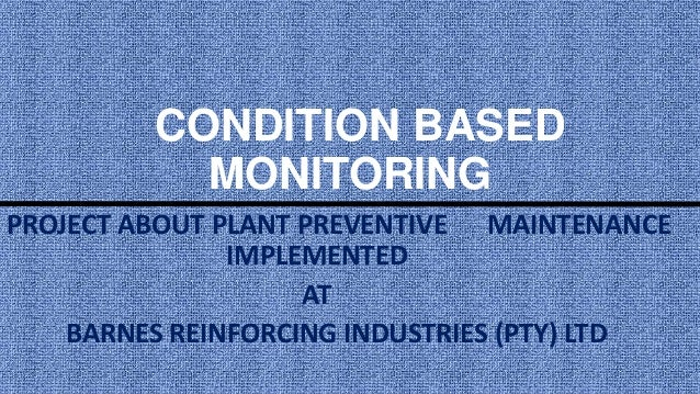CONDITION BASED MONITORING A PROJECT ABOUT PLANT PREVENTIVE MAINTENANCE IMPLEMENTED AT BARNES REINFORCING INDUSTRIES (PTY)...