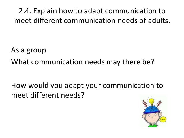 explain how to adapt communication to meet different needs of adults 23 explain the main differences between communicating with adults and communicating with children and young people when we communicate with people be it children young people or adults we adapt our communication to the appropriate language we will do this automatically if we are in a meeting with.