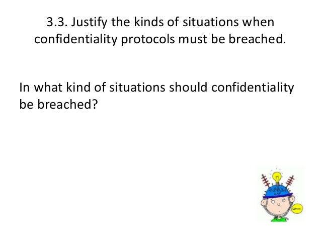 when confidentiality protocols must be breached in school Justify the kinds of situation when confidentiality protocols must be breached (33) as a ta when you work with children and young people will come to know most of the personal information like date of birth, address and contact details and also sensitive information like behavioural issues, some medical information, family background, whether.