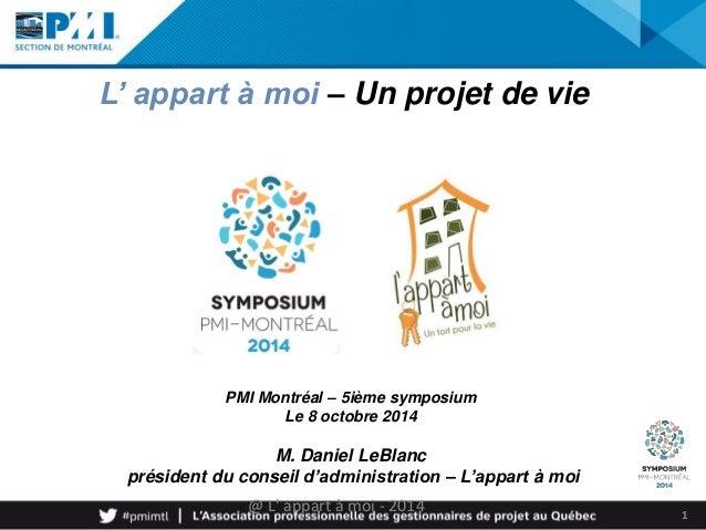 1  L' appart à moi – Un projet de vie  PMI Montréal – 5ième symposium  Le 8 octobre 2014  M. Daniel LeBlanc  président du ...